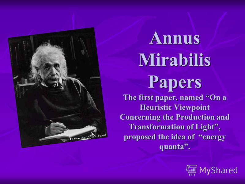 Annus Mirabilis Papers The first paper, named On a Heuristic Viewpoint Concerning the Production and Transformation of Light, proposed the idea of energy quanta.