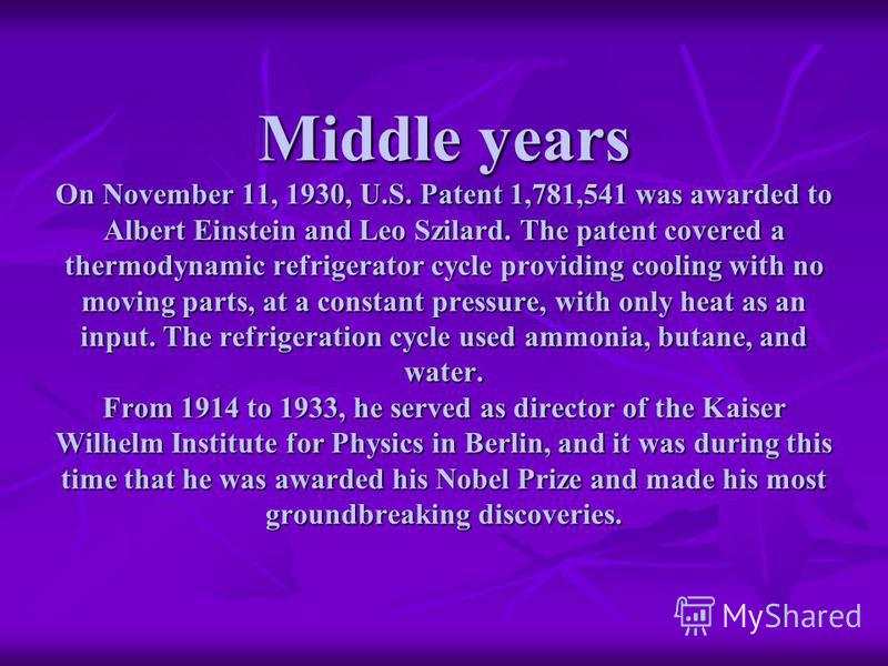 Middle years On November 11, 1930, U.S. Patent 1,781,541 was awarded to Albert Einstein and Leo Szilard. The patent covered a thermodynamic refrigerator cycle providing cooling with no moving parts, at a constant pressure, with only heat as an input.