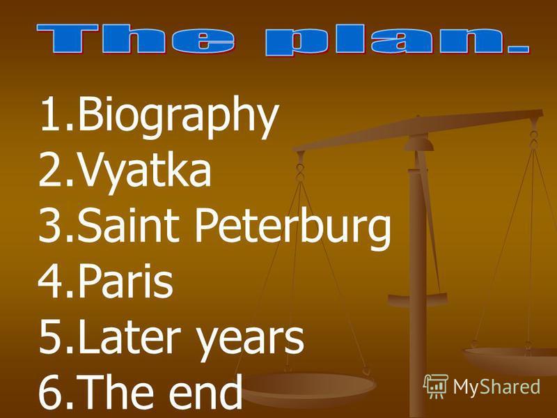 1.Biography 2.Vyatka 3.Saint Peterburg 4.Paris 5.Later years 6.The end