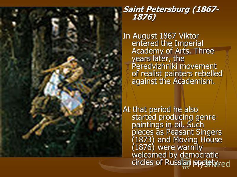 Saint Petersburg (1867- 1876) In August 1867 Viktor entered the Imperial Academy of Arts. Three years later, the Peredvizhniki movement of realist painters rebelled against the Academism. At that period he also started producing genre paintings in oi
