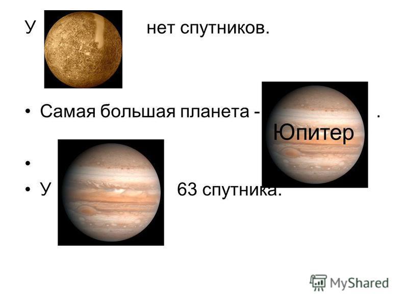У нет спутников. Самая большая планета -. У 63 спутника. Юпитер