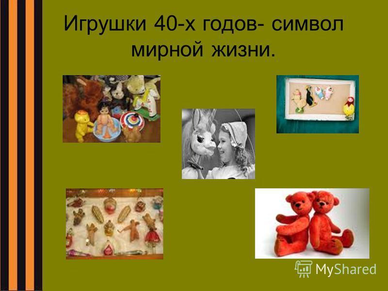 Игрушки 40-х годов- символ мирной жизни.