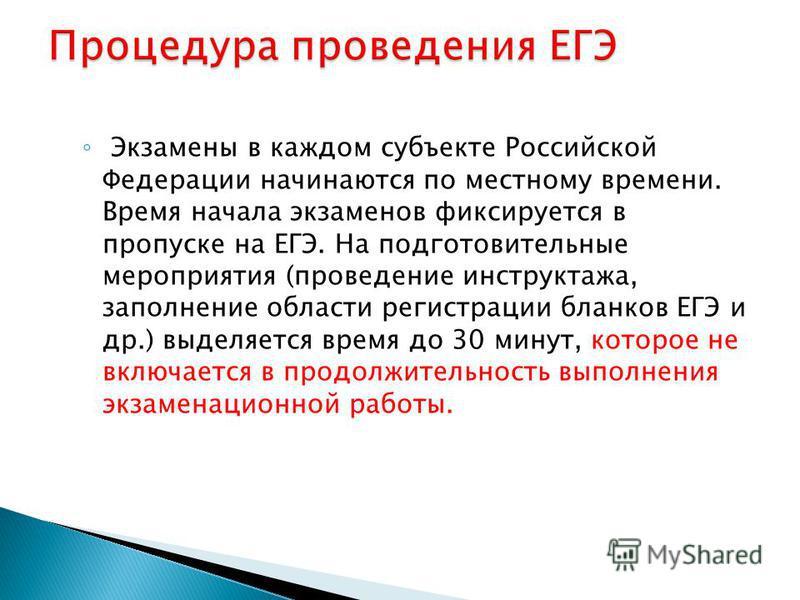 Экзамены в каждом субъекте Российской Федерации начинаются по местному времени. Время начала экзаменов фиксируется в пропуске на ЕГЭ. На подготовительные мероприятия (проведение инструктажа, заполнение области регистрации бланков ЕГЭ и др.) выделяетс
