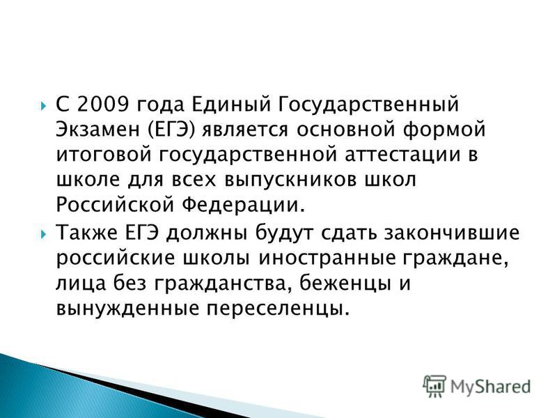 С 2009 года Единый Государственный Экзамен (ЕГЭ) является основной формой итоговой государственной аттестации в школе для всех выпускников школ Российской Федерации. Также ЕГЭ должны будут сдать закончившие российские школы иностранные граждане, лица
