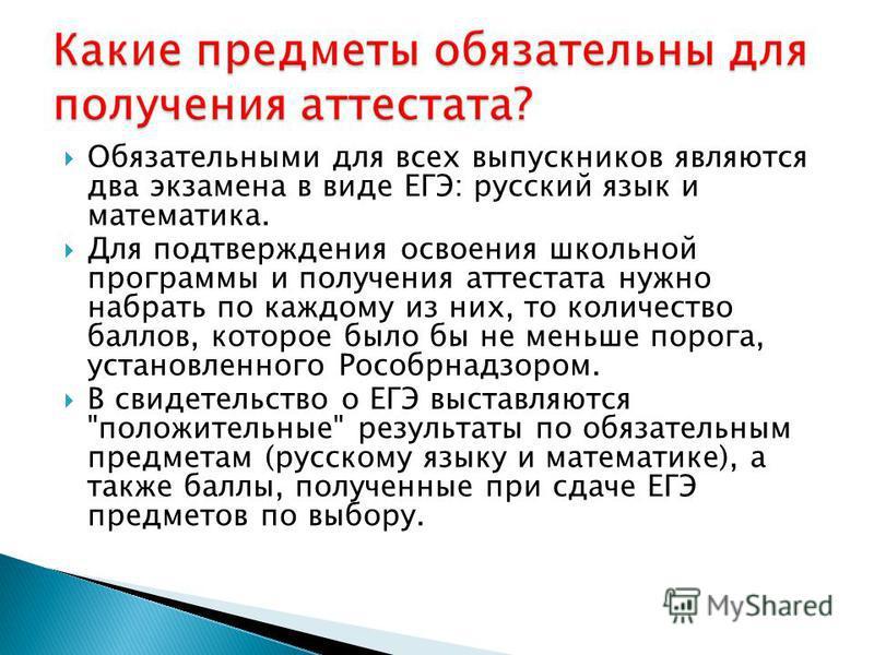 Обязательными для всех выпускников являются два экзамена в виде ЕГЭ: русский язык и математика. Для подтверждения освоения школьной программы и получения аттестата нужно набрать по каждому из них, то количество баллов, которое было бы не меньше порог