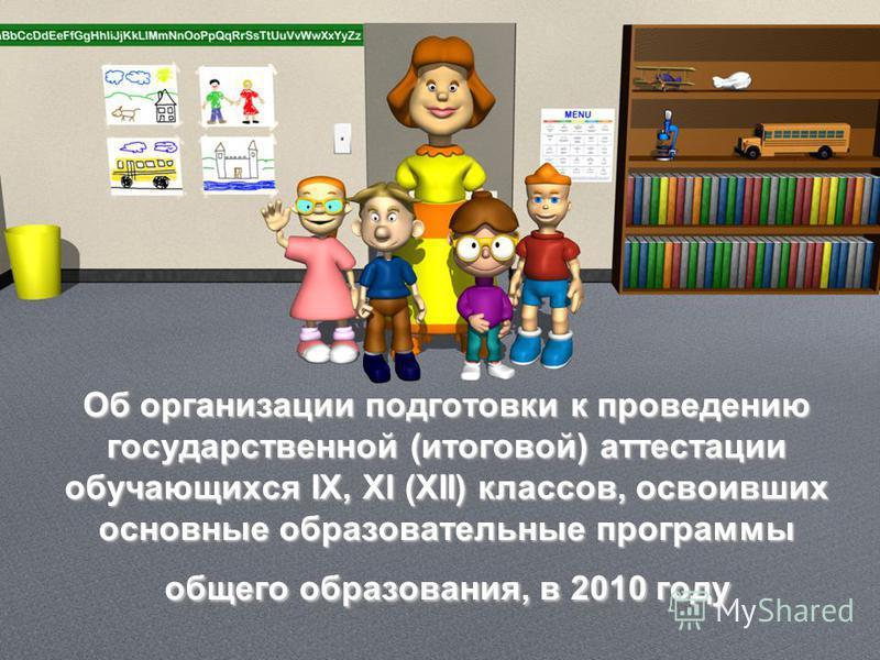 Об организации подготовки к проведению государственной (итоговой) аттестации обучающихся IX, XI (XII) классов, освоивших основные образовательные программы общего образования, в 2010 году