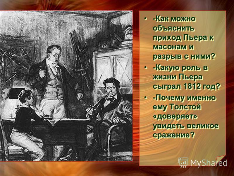 Как можно объяснить приход Пьера к масонам и разрыв с ними?-Как можно объяснить приход Пьера к масонам и разрыв с ними? -Какую роль в жизни Пьера сыграл 1812 год?-Какую роль в жизни Пьера сыграл 1812 год? -Почему именно ему Толстой «доверяет» увидеть