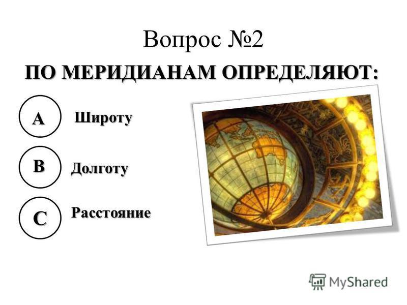 Вопрос 2 ПО МЕРИДИАНАМ ОПРЕДЕЛЯЮТ: A B C Широту Долготу Расстояние