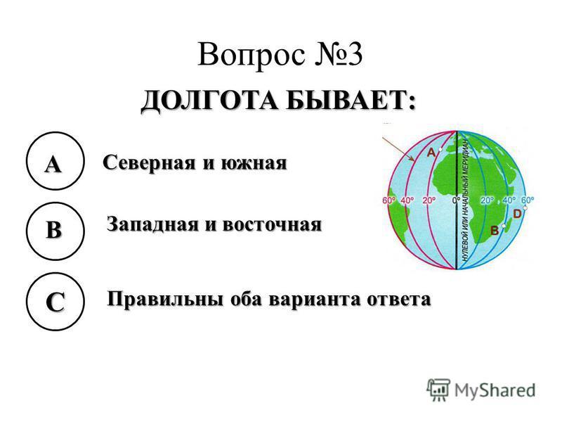 Вопрос 3 ДОЛГОТА БЫВАЕТ: A B C Северная и южная Западная и восточная Правильны оба варианта ответа