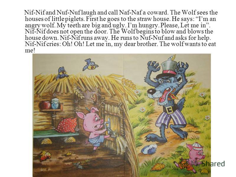 Nif-Nif and Nuf-Nuf laugh and call Naf-Naf a coward. The Wolf sees the houses of little piglets. First he goes to the straw house. He says: Im an angry wolf. My teeth are big and ugly. Im hungry. Please, Let me in. Nif-Nif does not open the door. The