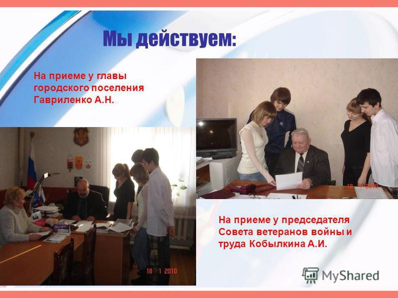 Мы действуем: На приеме у главы городского поселения Гавриленко А.Н. На приеме у председателя Совета ветеранов войны и труда Кобылкина А.И.