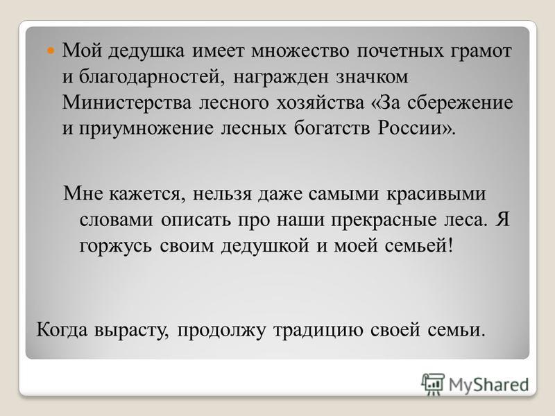 Когда вырасту, продолжу традицию своей семьи. Мой дедушка имеет множество почетных грамот и благодарностей, награжден значком Министерства лесного хозяйства «За сбережение и приумножение лесных богатств России». Мне кажется, нельзя даже самыми красив
