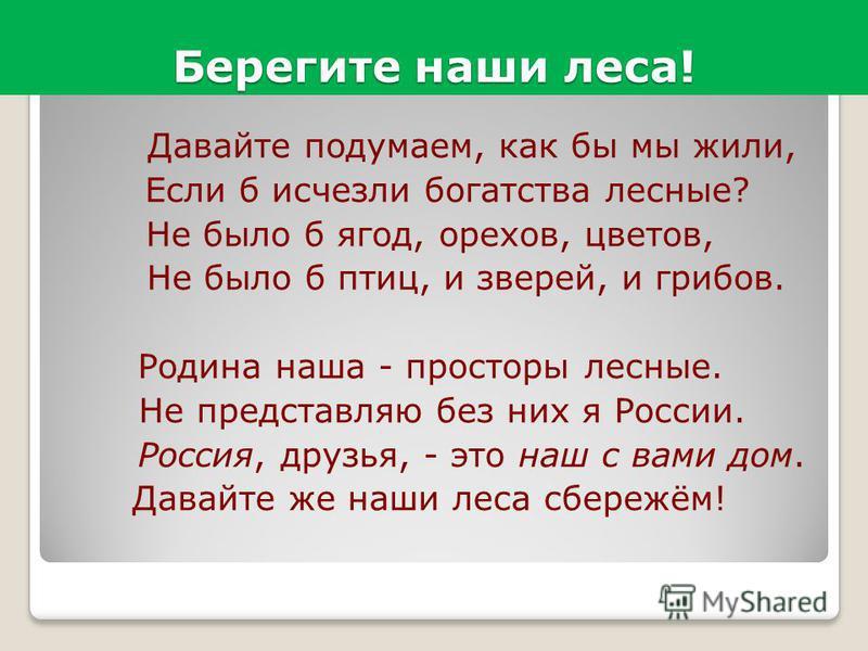 Берегите наши леса! Давайте подумаем, как бы мы жили, Если б исчезли богатства лесные? Не было б ягод, орехов, цветов, Не было б птиц, и зверей, и грибов. Родина наша - просторы лесные. Не представляю без них я России. Россия, друзья, - это наш с вам