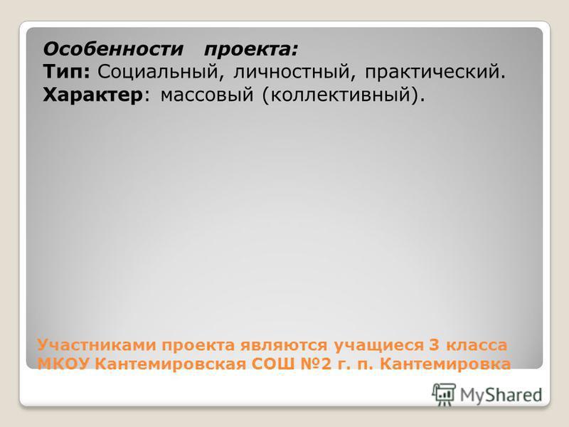 Участниками проекта являются учащиеся 3 класса МКОУ Кантемировская СОШ 2 г. п. Кантемировка Особенности проекта: Тип: Социальный, личностный, практический. Характер: массовый (коллективный).