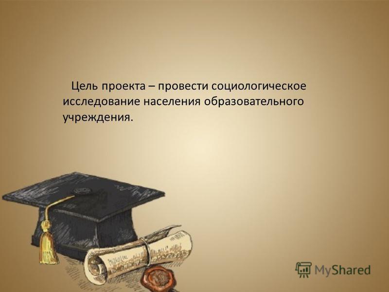 Цель проекта – провести социологическое исследование населения образовательного учреждения.