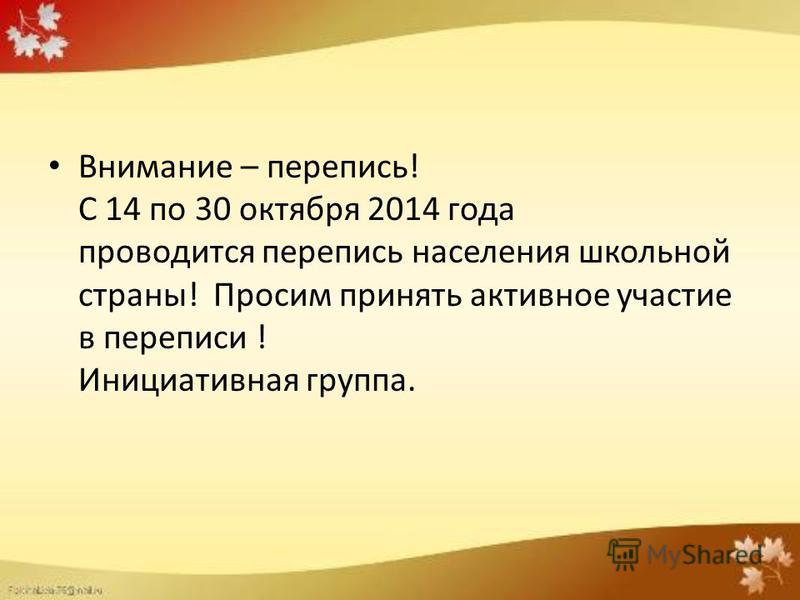 Внимание – перепись! С 14 по 30 октября 2014 года проводится перепись населения школьной страны! Просим принять активное участие в переписи ! Инициативная группа.
