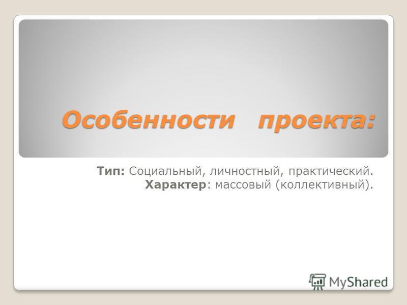 Особенности проекта: Тип: Социальный, личностный, практический. Характер: массовый (коллективный).