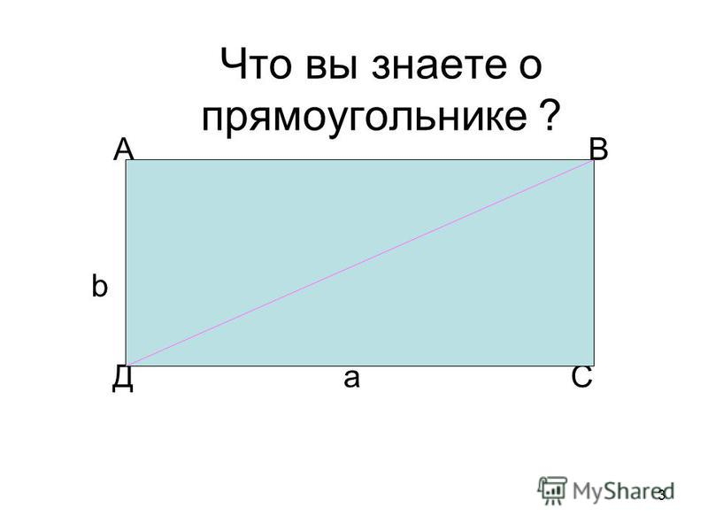 3 Что вы знаете о прямоугольнике ? А В b Д a С