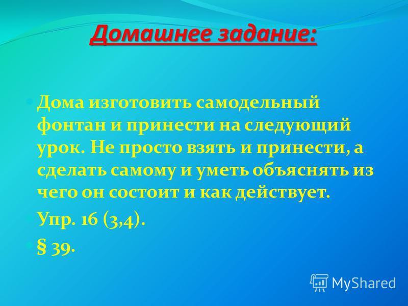 Домашнее задание: Дома изготовить самодельный фонтан и принести на следующий урок. Не просто взять и принести, а сделать самому и уметь объяснять из чего он состоит и как действует. Упр. 16 (3,4). § 39.