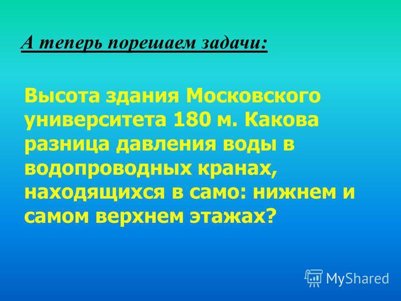А теперь порешаем задачи: Высота здания Московского университета 180 м. Какова разница давления воды в водопроводных кранах, находящихся в само: нижнем и самом верхнем этажах?