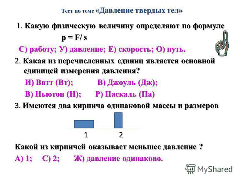 Тест по теме «Давление твердых тел» 1. Какую физическую величину определяют по формуле 1. Какую физическую величину определяют по формуле р = F/ s р = F/ s С) работу; У) давление; Е) скорость; О) путь. С) работу; У) давление; Е) скорость; О) путь. 2.