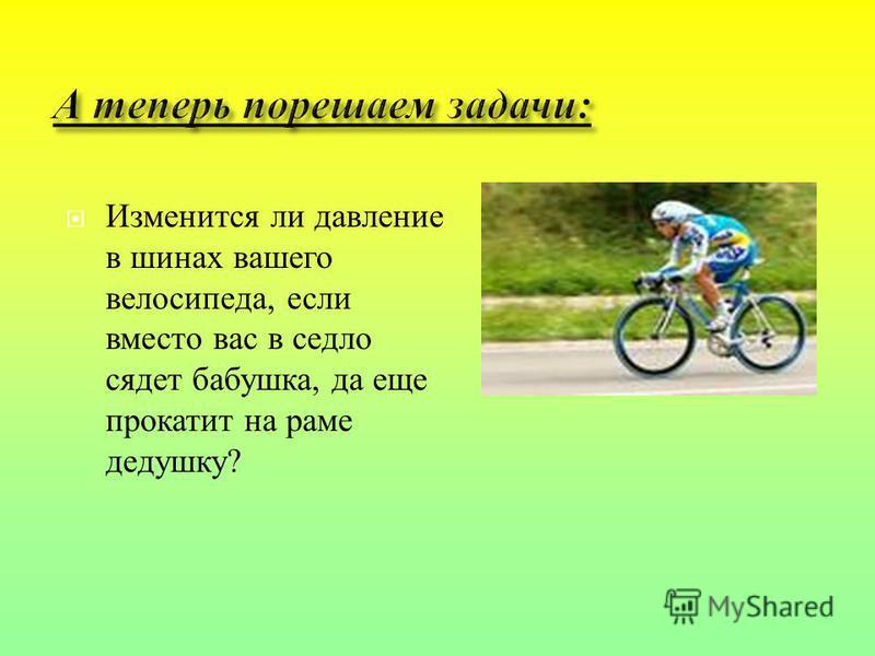 Изменится ли давление в шинах вашего велосипеда, если вместо вас в седло сядет бабушка, да еще прокатит на раме дедушку ?