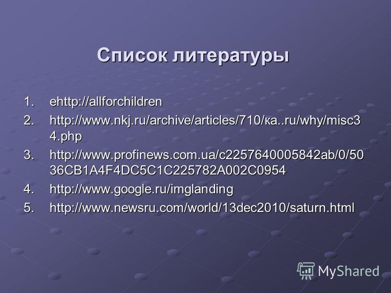Список литературы 1.еhttp://allforchildren 2.http://www.nkj.ru/archive/articles/710/ка..ru/why/misc3 4. php 3.http://www.profinews.com.ua/c2257640005842ab/0/50 36CB1A4F4DC5C1C225782A002C0954 4.http://www.google.ru/imglanding 5.http://www.newsru.com/w