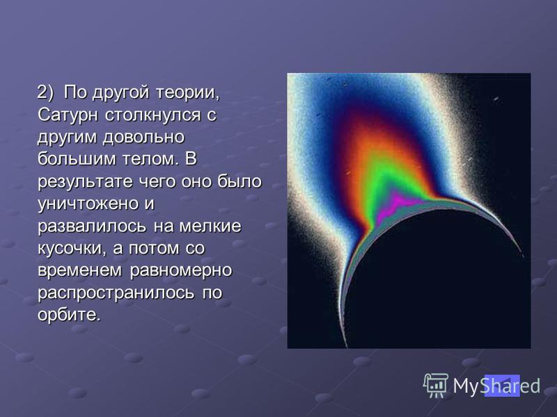 2) По другой теории, Сатурн столкнулся с другим довольно большим телом. В результате чего оно было уничтожено и развалилось на мелкие кусочки, а потом со временем равномерно распространилось по орбите. 2) По другой теории, Сатурн столкнулся с другим