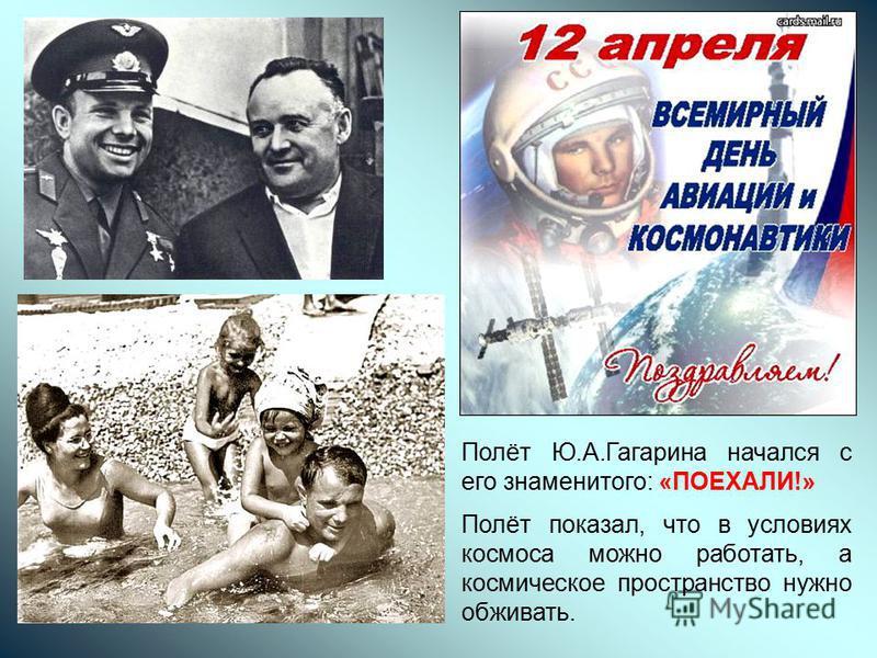 Полёт Ю.А.Гагарина начался с его знаменитого: «ПОЕХАЛИ!» Полёт показал, что в условиях космоса можно работать, а космическое пространство нужно обживать.