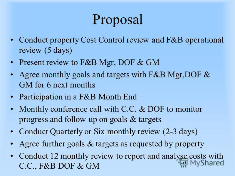 Proposal Conduct property Cost Control review and F&B operational review (5 days) Present review to F&B Mgr, DOF & GM Agree monthly goals and targets with F&B Mgr,DOF & GM for 6 next months Participation in a F&B Month End Monthly conference call wit