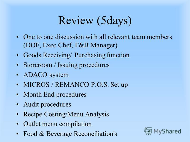 Review (5days) One to one discussion with all relevant team members (DOF, Exec Chef, F&B Manager) Goods Receiving/ Purchasing function Storeroom / Issuing procedures ADACO system MICROS / REMANCO P.O.S. Set up Month End procedures Audit procedures Re