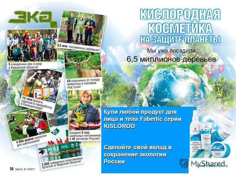 Мы уже посадили 6,5 миллионов деревьев Купи любой продукт для лица и тела Faberlic серии KISLOROD Сделайте свой вклад в сохранение экологии России