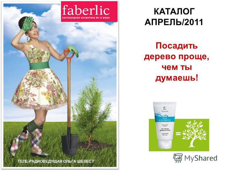 Посадить дерево проще, чем ты думаешь! КАТАЛОГ АПРЕЛЬ/2011 ТЕЛЕ-РАДИОВЕДУЩАЯ ОЛЬГА ШЕЛЕСТ