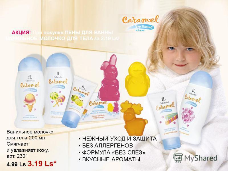 АКЦИЯ! При покупке ПЕНЫ ДЛЯ ВАННЫ ВАНИЛЬНОЕ МОЛОЧКО ДЛЯ ТЕЛА за 2.19 Ls! Ванильное молочко для тела 200 мл Смягчает и увлажняет кожу. арт. 2301 4.99 Ls 3.19 Ls* НЕЖНЫЙ УХОД И ЗАЩИТА БЕЗ АЛЛЕРГЕНОВ ФОРМУЛА «БЕЗ СЛЕЗ» ВКУСНЫЕ АРОМАТЫ