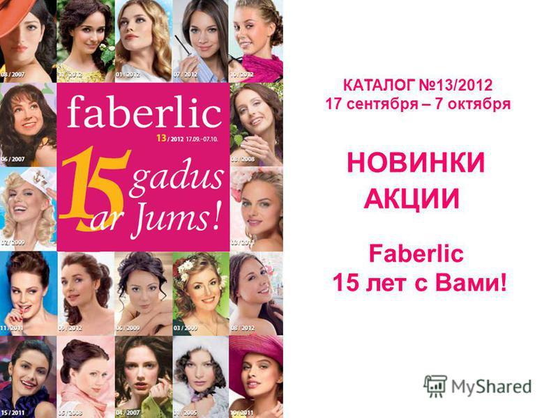 КАТАЛОГ 13/2012 17 сентября – 7 октября НОВИНКИ АКЦИИ Faberlic 15 лет с Вами!