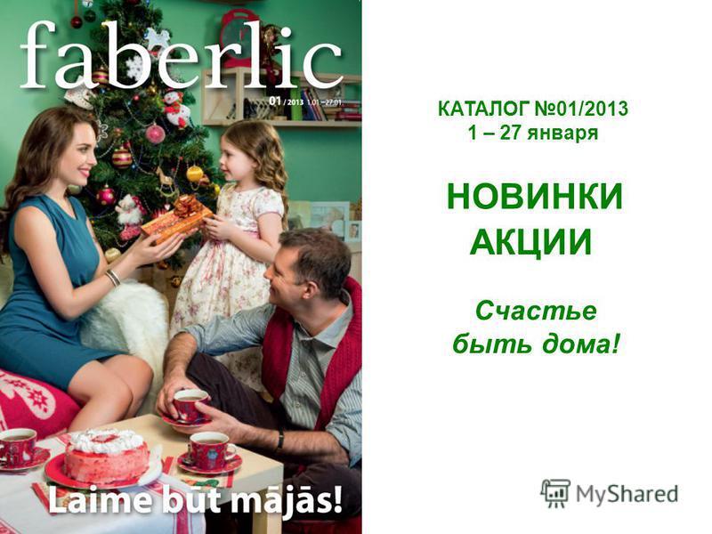 КАТАЛОГ 01/2013 1 – 27 января НОВИНКИ АКЦИИ Счастье быть дома!