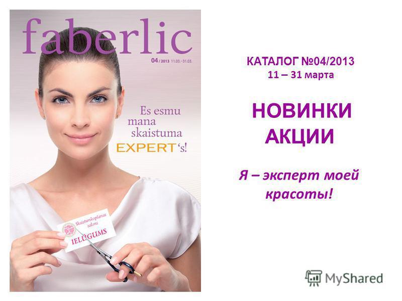 КАТАЛОГ 04/2013 11 – 31 марта НОВИНКИ АКЦИИ Я – эксперт моей красоты!