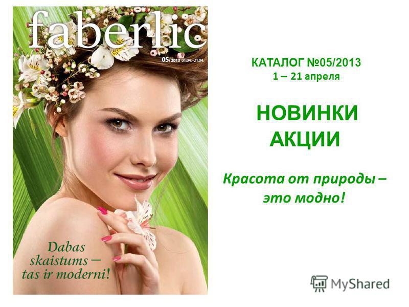КАТАЛОГ 05/2013 1 – 21 апреля НОВИНКИ АКЦИИ Красота от природы – это модно!