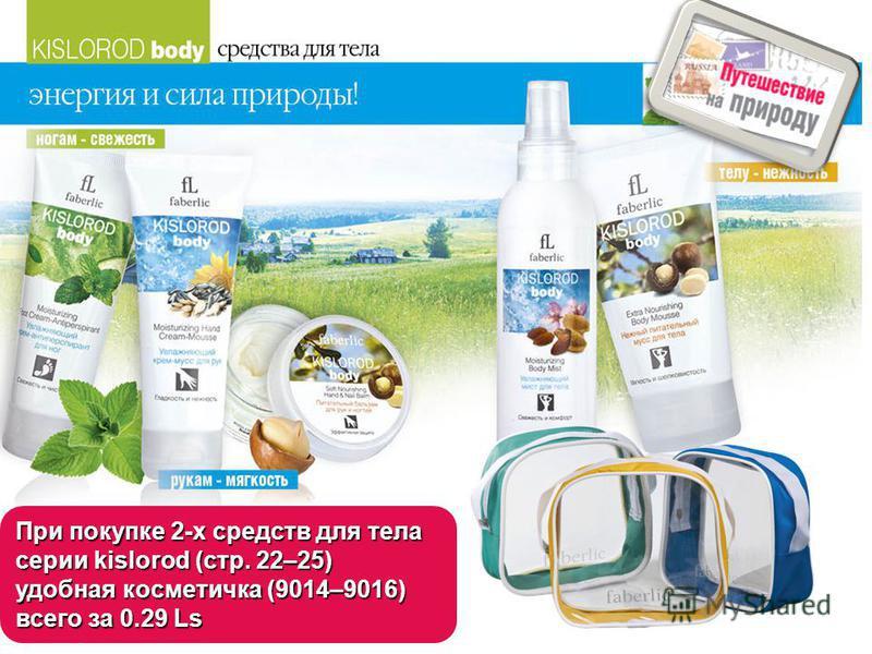 При покупке 2-х средств для тела серии kislorod (стр. 22–25) удобная косметичка (9014–9016) всего за 0.29 Ls