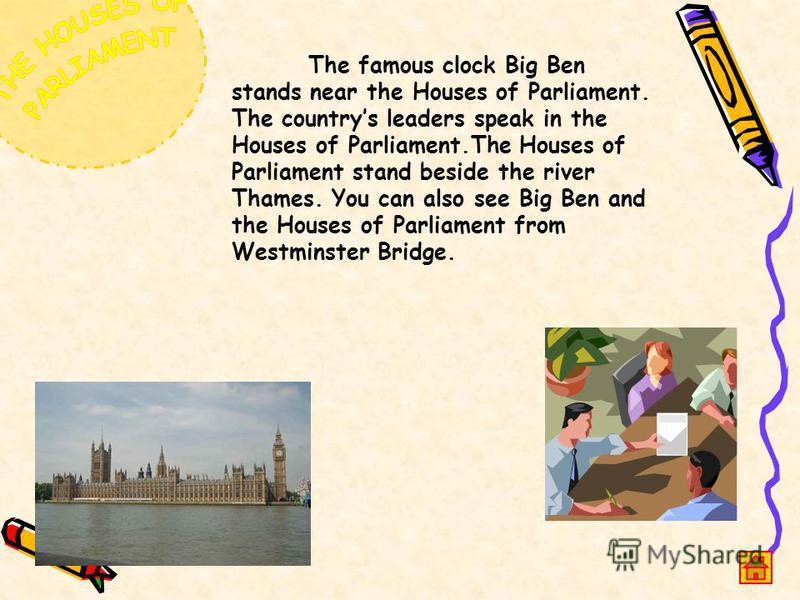 The famous clock Big Ben stands near the Houses of Parliament. The countrys leaders speak in the Houses of Parliament.The Houses of Parliament stand beside the river Thames. You can also see Big Ben and the Houses of Parliament from Westminster Bridg