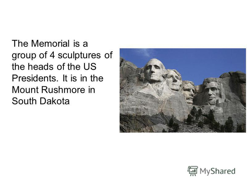 The Memorial is a group of 4 sculptures of the heads of the US Presidents. It is in the Mount Rushmore in South Dakota