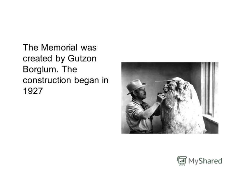 The Memorial was created by Gutzon Borglum. The construction began in 1927