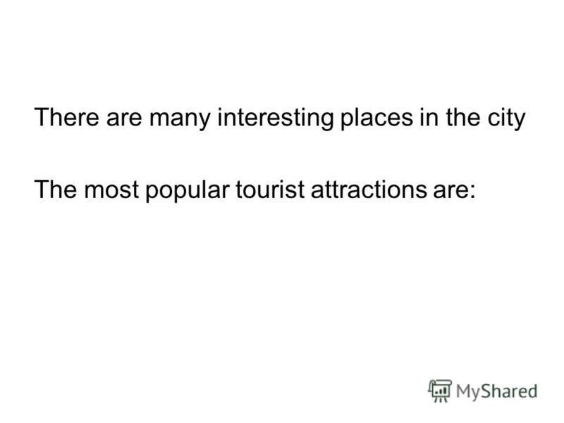 There are many interesting places in the city The most popular tourist attractions are: