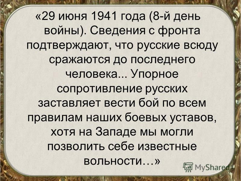 «29 июня 1941 года (8-й день войны). Сведения с фронта подтверждают, что русские всюду сражаются до последнего человека... Упорное сопротивление русских заставляет вести бой по всем правилам наших боевых уставов, хотя на Западе мы могли позволить себ