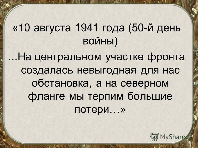 «10 августа 1941 года (50-й день войны)...На центральном участке фронта создалась невыгодная для нас обстановка, а на северном фланге мы терпим большие потери…»