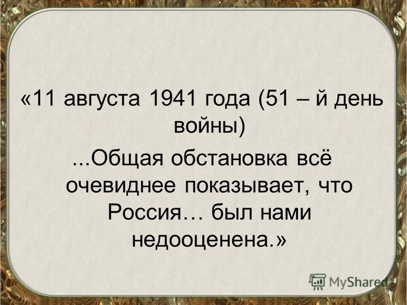 «11 августа 1941 года (51 – й день войны)...Общая обстановка всё очевиднее показывает, что Россия… был нами недооценена.»