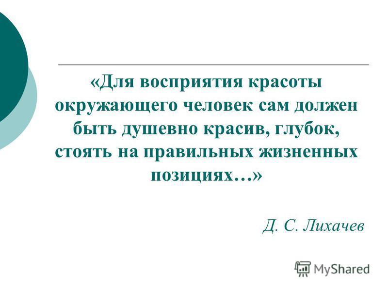«Для восприятия красоты окружающего человек сам должен быть душевно красив, глубок, стоять на правильных жизненных позициях…» Д. С. Лихачев