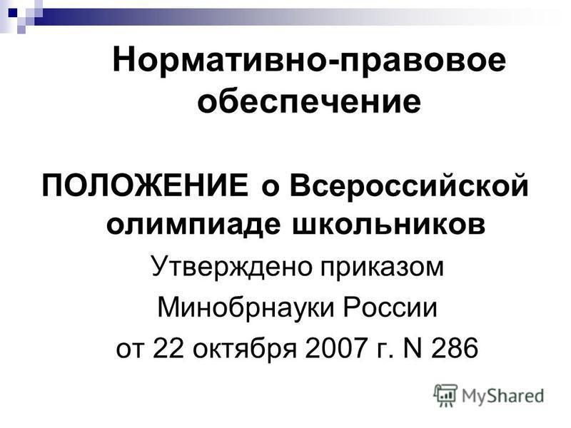 Нормативно-правовое обеспечение ПОЛОЖЕНИЕ о Всероссийской олимпиаде школьников Утверждено приказом Минобрнауки России от 22 октября 2007 г. N 286