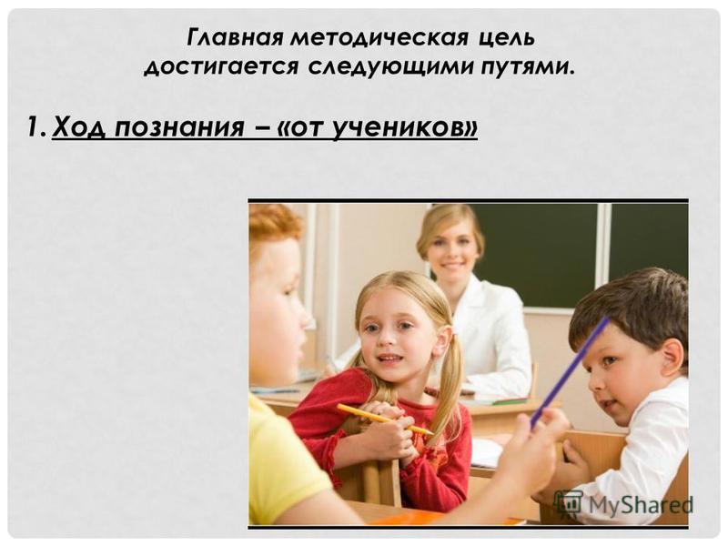 Главная методическая цель достигается следующими путями. 1. Ход познания – «от учеников»