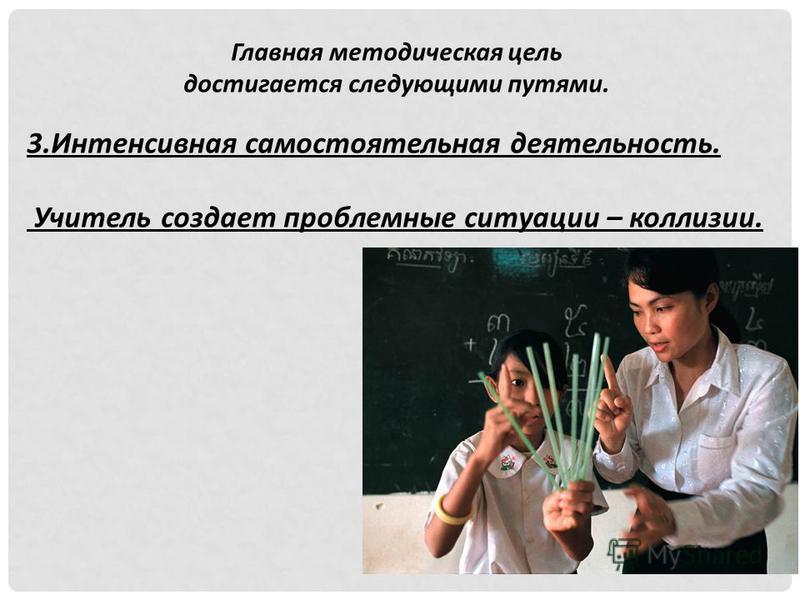 Главная методическая цель достигается следующими путями. 3. Интенсивная самостоятельная деятельность. Учитель создает проблемные ситуации – коллизии.